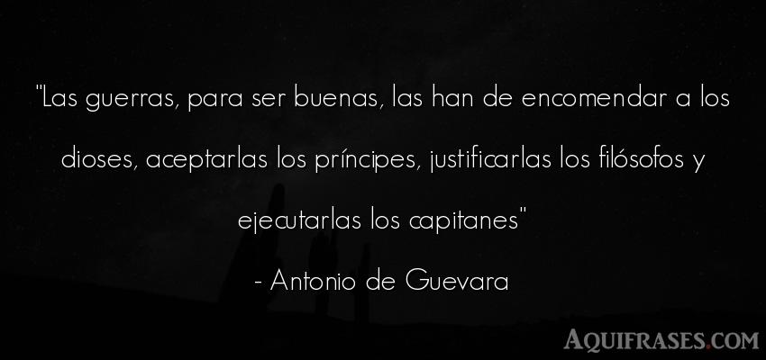 Frase de guerra  de Antonio de Guevara. Las guerras, para ser buenas