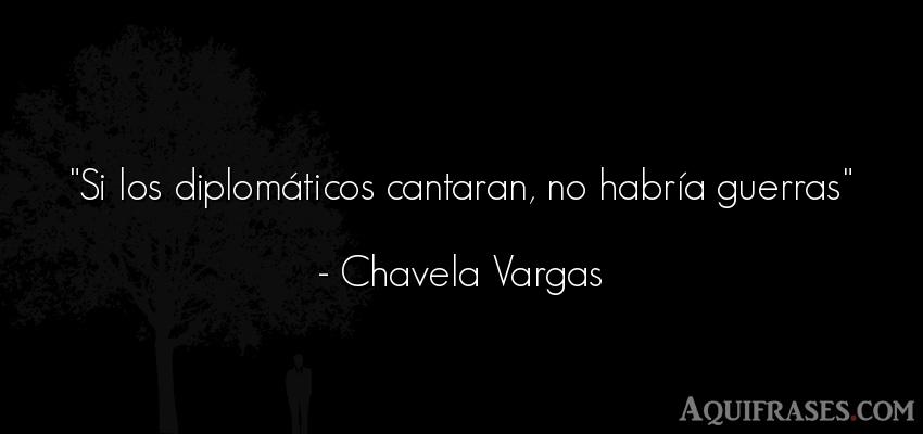 Frase de guerra  de Chavela Vargas. Si los diplomáticos