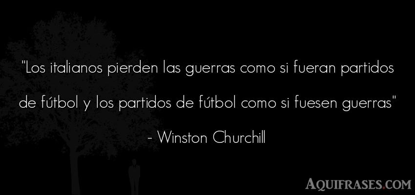 Frase de fútbol,  de guerra,  deportiva  de Winston Churchill. Los italianos pierden las