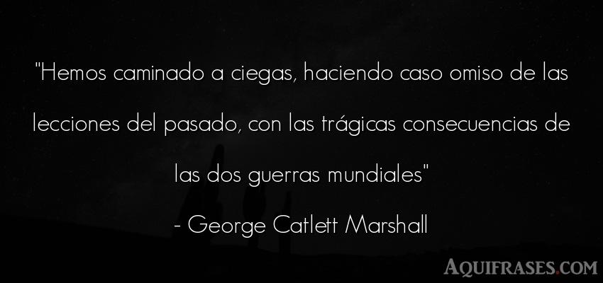 Frase de guerra  de George Catlett Marshall. Hemos caminado a ciegas,