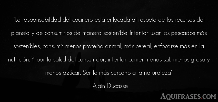 Frase del medio ambiente,  de animales  de Alain Ducasse. La responsabilidad del