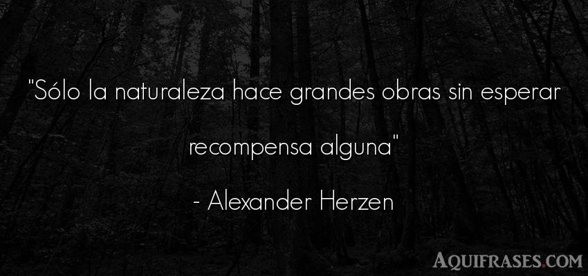 Frase del medio ambiente  de Alexander Herzen. Sólo la naturaleza hace