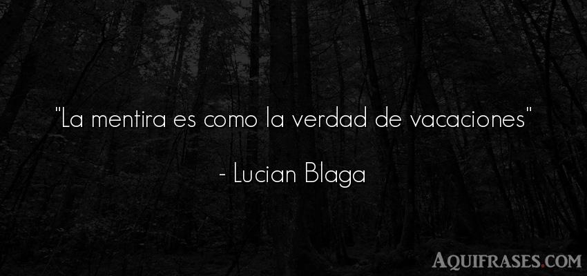 Frase divertida,  graciosas corta  de Lucian Blaga. La mentira es como la verdad