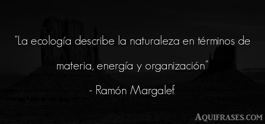 Frase del medio ambiente  de Ramón Margalef. La ecología describe la