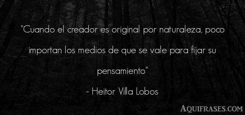 Frase del medio ambiente  de Heitor Villa Lobos. Cuando el creador es