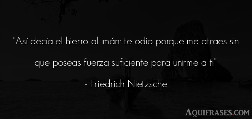 Frase filosófica,  de fuerza  de Friedrich Nietzsche. Así decía el hierro al im