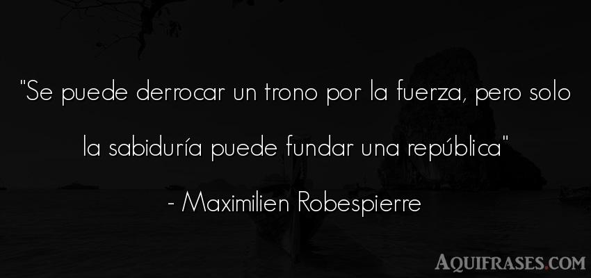Frase de fuerza  de Maximilien Robespierre. Se puede derrocar un trono