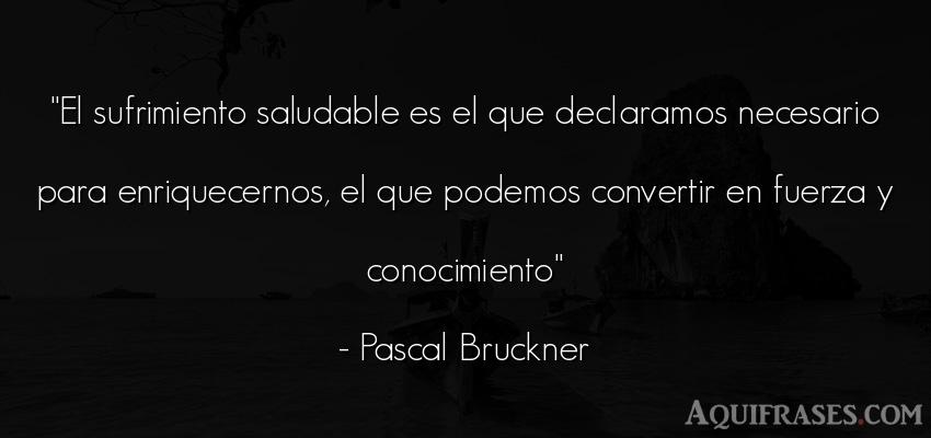 Frase de fuerza  de Pascal Bruckner. El sufrimiento saludable es