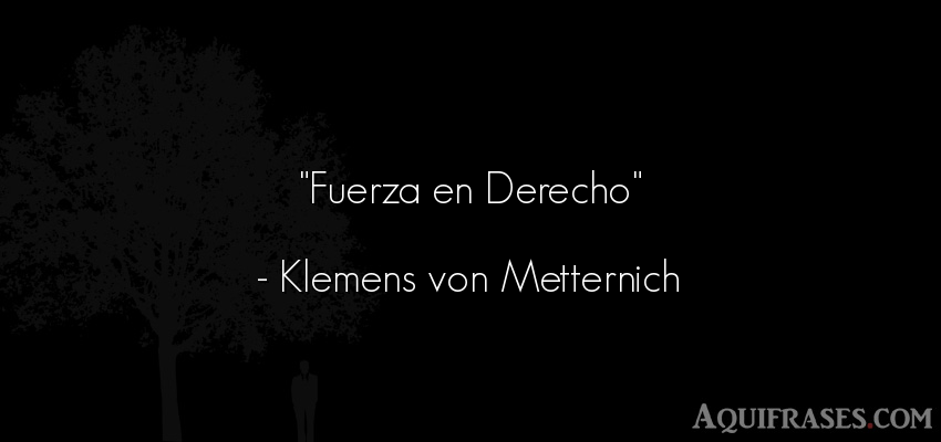 Frase de fuerza  de Klemens von Metternich. Fuerza en Derecho