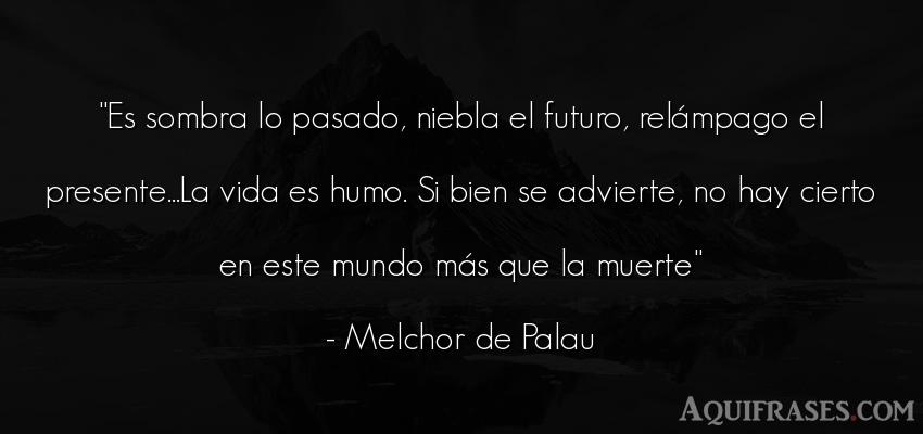 Frase de la vida  de Melchor de Palau. Es sombra lo pasado, niebla