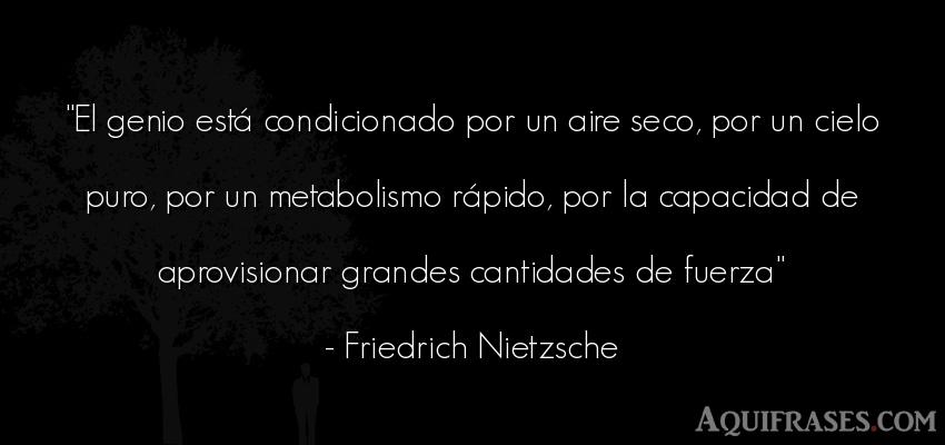 Frase filosófica,  de fuerza  de Friedrich Nietzsche. El genio está condicionado