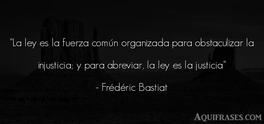 Frase de fuerza  de Frédéric Bastiat. La ley es la fuerza común