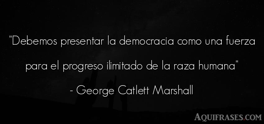 Frase de fuerza  de George Catlett Marshall. Debemos presentar la