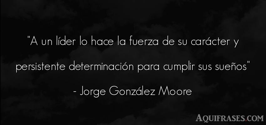 Frase de fuerza  de Jorge González Moore. A un líder lo hace la