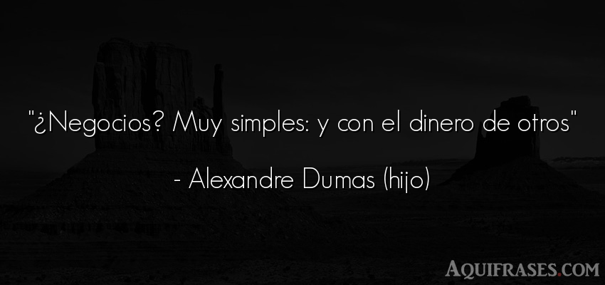 Frase de sociedad  de Alexandre Dumas (hijo). ¿Negocios? Muy simples: y