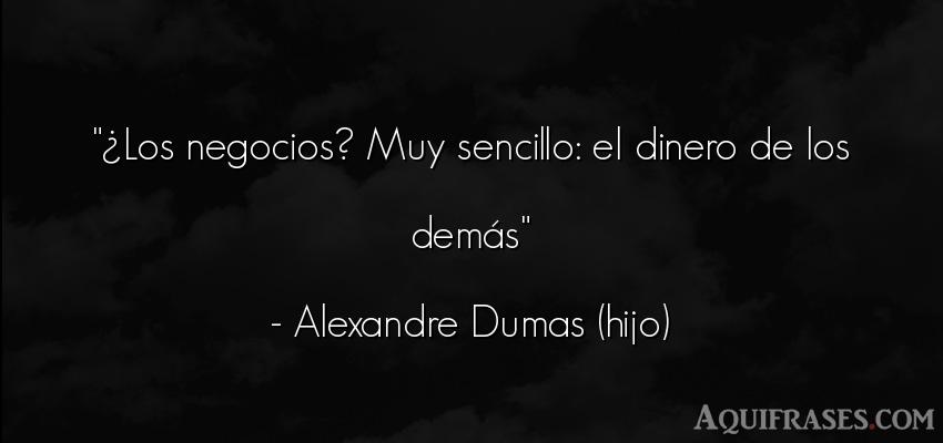 Frase de sociedad  de Alexandre Dumas (hijo). ¿Los negocios? Muy sencillo