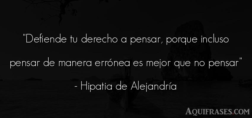 Frase para reflexionar  de Hipatia de Alejandría. Defiende tu derecho a pensar