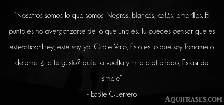 Frase para reflexionar  de Eddie Guerrero. Nosotros somos lo que somos
