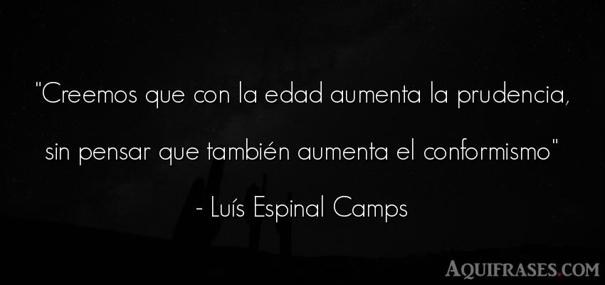 Frase para reflexionar  de Luís Espinal Camps. Creemos que con la edad
