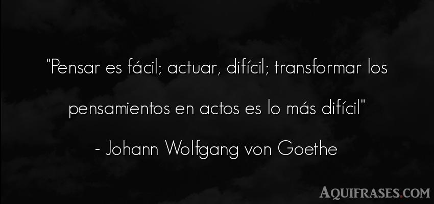 Frase para reflexionar  de Johann Wolfgang von Goethe. Pensar es fácil; actuar,