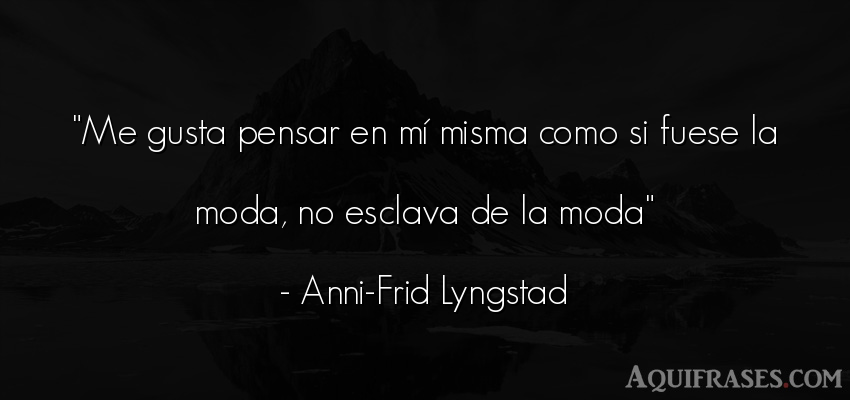 Frase para reflexionar,  de reflexion corta  de Anni-Frid Lyngstad. Me gusta pensar en mí misma