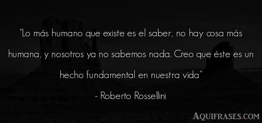 Frase de la vida  de Roberto Rossellini. Lo más humano que existe es
