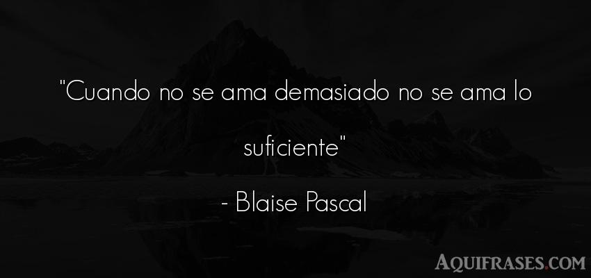 Frase de amor,  de amor corta  de Blaise Pascal. Cuando no se ama demasiado