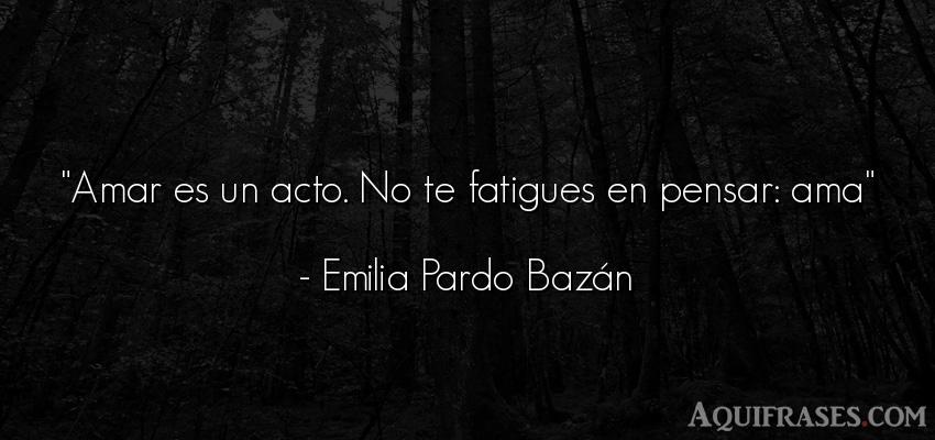 Frase de amor,  para reflexionar,  de reflexion corta  de Emilia Pardo Bazán. Amar es un acto. No te