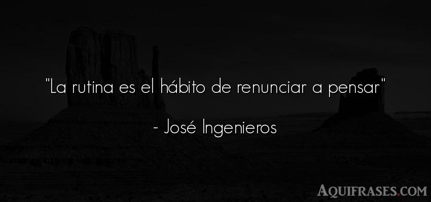 Frase para reflexionar,  de reflexion corta  de José Ingenieros. La rutina es el hábito de