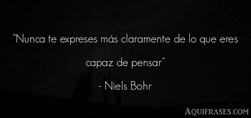 Frase para reflexionar,  de reflexion corta  de Niels Bohr. Nunca te expreses más