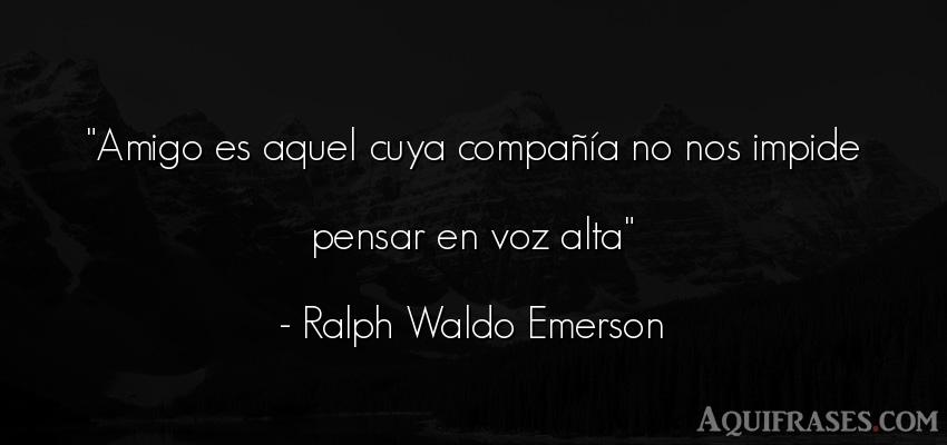 Frase para reflexionar,  de reflexion corta  de Ralph Waldo Emerson. Amigo es aquel cuya compa