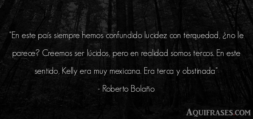 Frase de política  de Roberto Bolaño. En este país siempre hemos