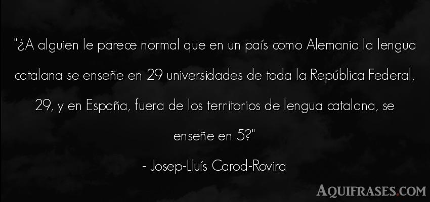 Frase de política  de Josep-Lluís Carod-Rovira. ¿A alguien le parece normal