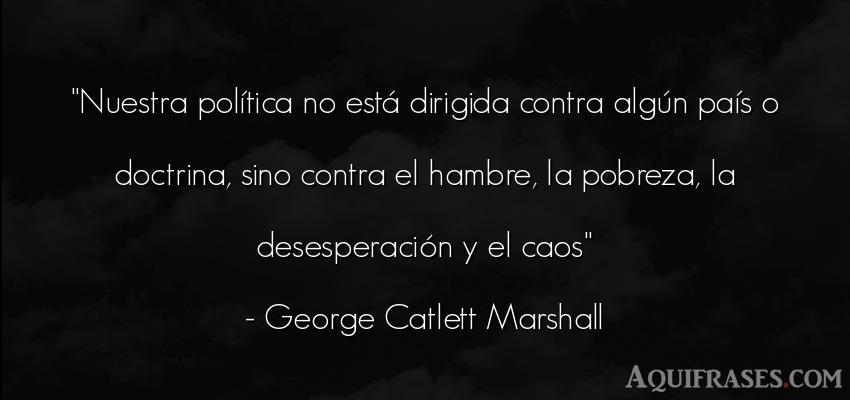Frase de política  de George Catlett Marshall. Nuestra política no está