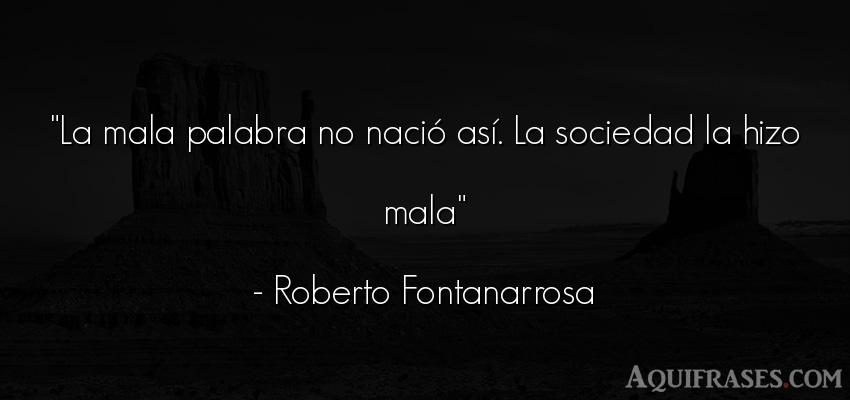 Frase de sociedad  de Roberto Fontanarrosa. La mala palabra no nació as