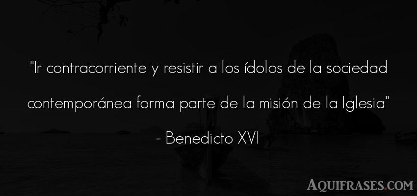 Frase de sociedad  de Benedicto XVI. Ir contracorriente y