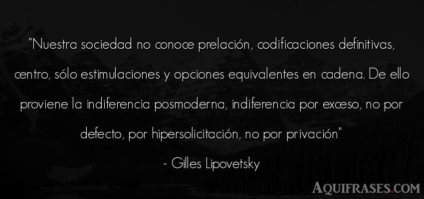 Frase de sociedad  de Gilles Lipovetsky. Nuestra sociedad no conoce