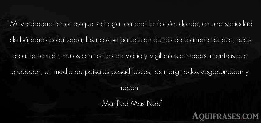 Frase de sociedad  de Manfred Max-Neef. Mi verdadero terror es que