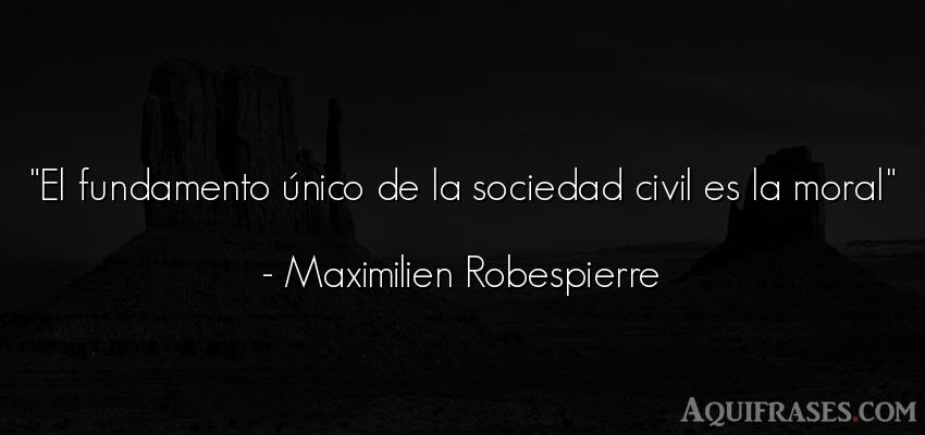 Frase de sociedad  de Maximilien Robespierre. El fundamento único de la