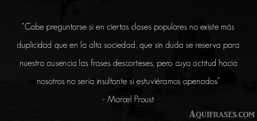 Frase de sociedad  de Marcel Proust. Cabe preguntarse si en
