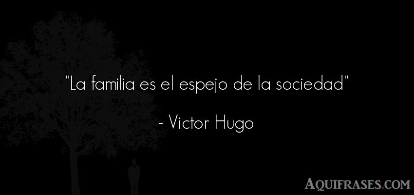 Frase de sociedad  de Victor Hugo. La familia es el espejo de