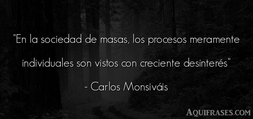 Frase de sociedad  de Carlos Monsiváis. En la sociedad de masas, los