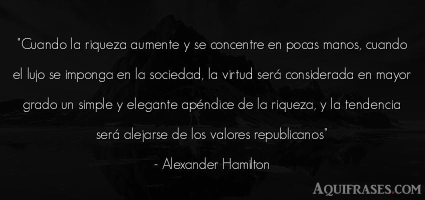 Frase de sociedad  de Alexander Hamilton. Cuando la riqueza aumente y