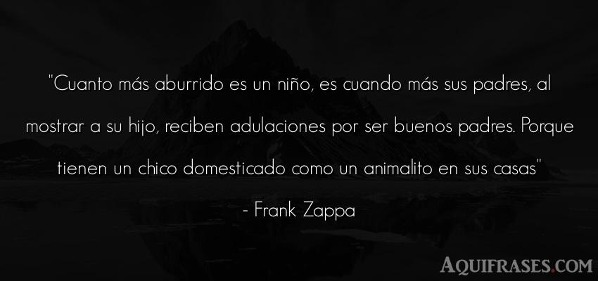 Frase de aburrimiento,  de animales  de Frank Zappa. Cuanto más aburrido es un