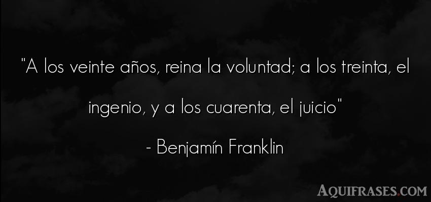 Frase de cumpleaños  de Benjamin Franklin. A los veinte años, reina la