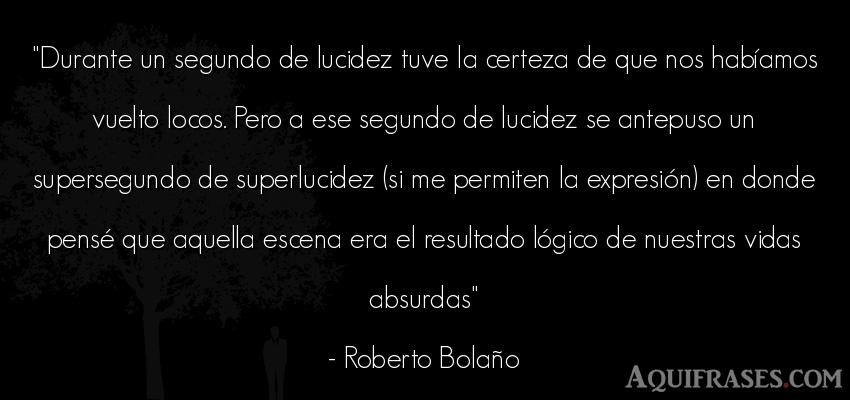 Frase de la vida  de Roberto Bolaño. Durante un segundo de