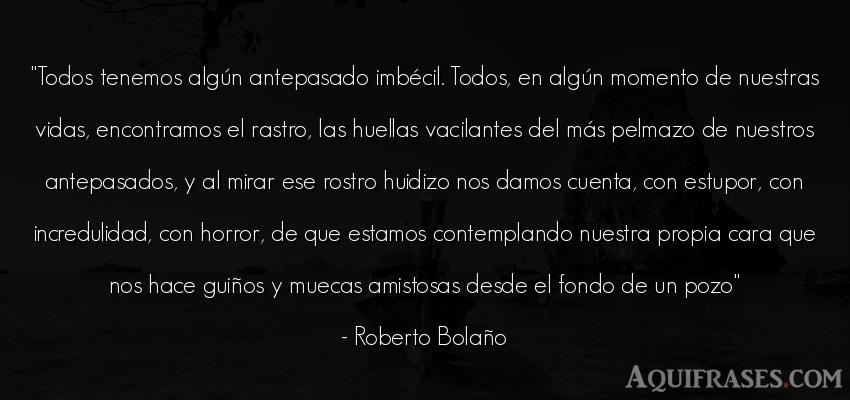 Frase de la vida  de Roberto Bolaño. Todos tenemos algún