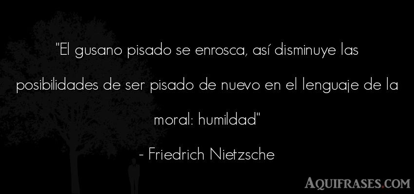 Frase filosófica  de Friedrich Nietzsche. El gusano pisado se enrosca