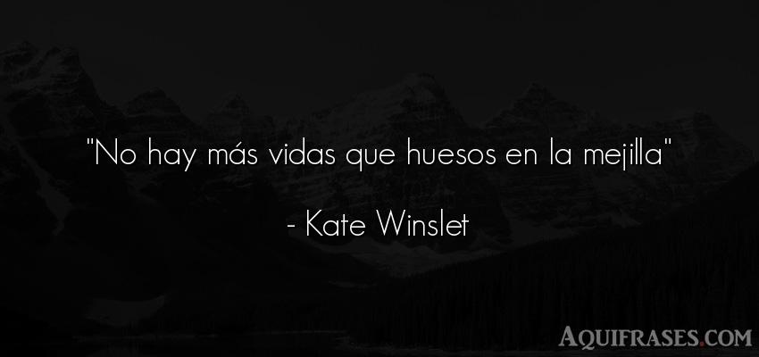 Frase de la vida  de Kate Winslet. No hay más vidas que huesos