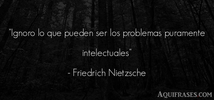 Frase filosófica  de Friedrich Nietzsche. Ignoro lo que pueden ser los